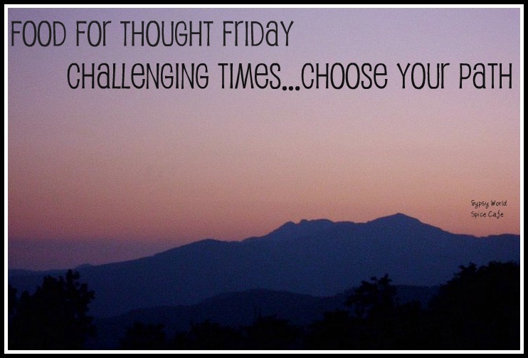 Food for Thought Friday - Challenging Times...Choose Your Path